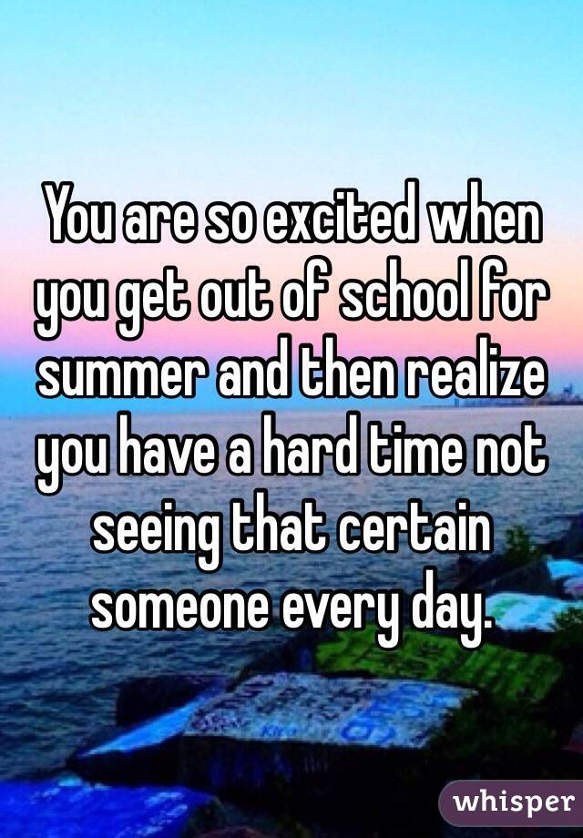 You are so excited when you get out of school for summer and then realize you have a hard time not seeing that certain someone every day.