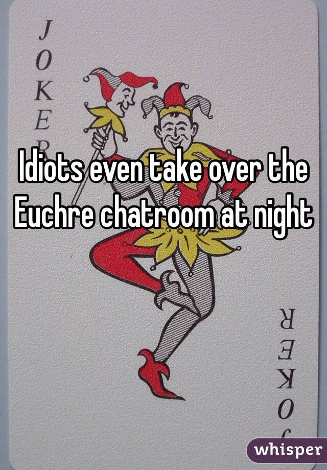 Idiots even take over the Euchre chatroom at night