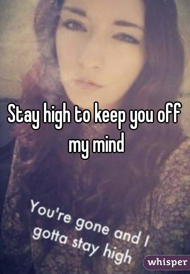 Stay high to keep you off my mind