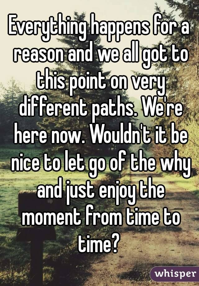 Everything happens for a reason and we all got to this point on very different paths. We're here now. Wouldn't it be nice to let go of the why and just enjoy the moment from time to time?