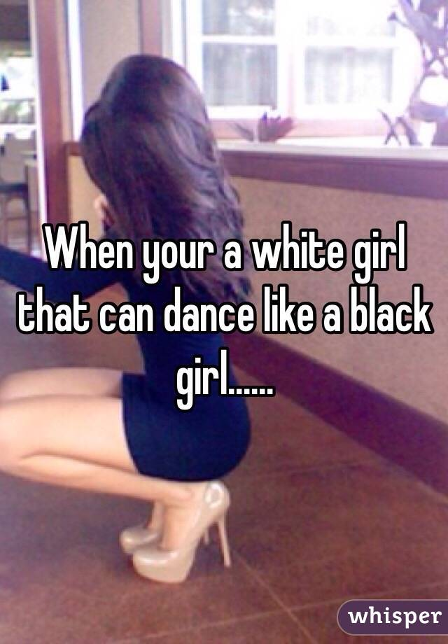 When your a white girl that can dance like a black girl......