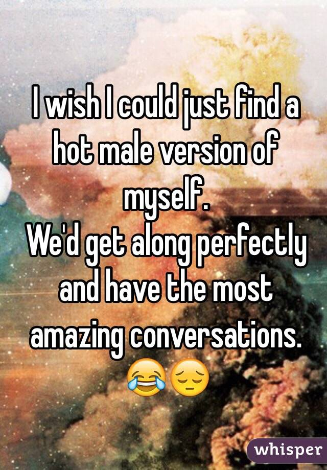 I wish I could just find a hot male version of myself.  We'd get along perfectly and have the most amazing conversations.  😂😔