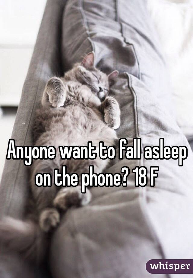 Anyone want to fall asleep on the phone? 18 F