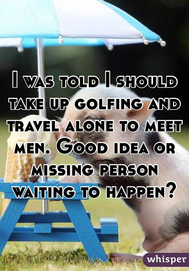 I was told I should take up golfing and travel alone to meet men. Good idea or missing person waiting to happen?
