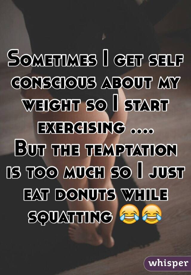 Sometimes I get self conscious about my weight so I start exercising .... But the temptation is too much so I just eat donuts while squatting 😂😂