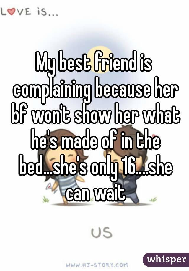 My best friend is complaining because her bf won't show her what he's made of in the bed...she's only 16....she can wait