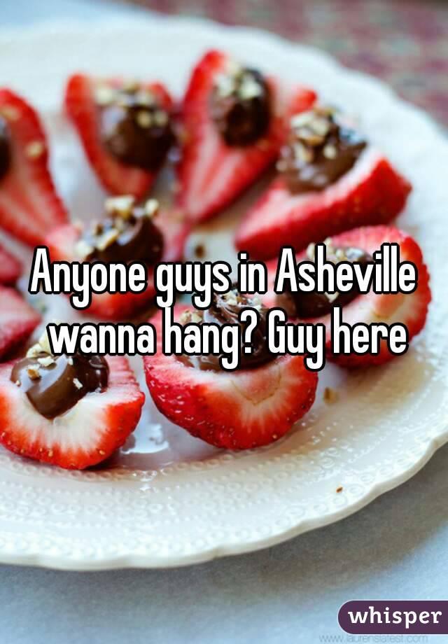 Anyone guys in Asheville wanna hang? Guy here