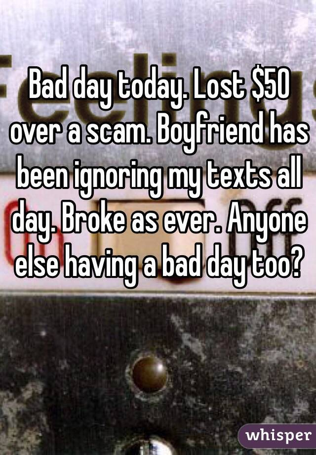 Bad day today. Lost $50 over a scam. Boyfriend has been ignoring my texts all day. Broke as ever. Anyone else having a bad day too?