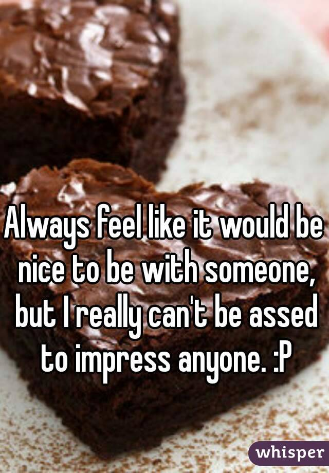 Always feel like it would be nice to be with someone, but I really can't be assed to impress anyone. :P