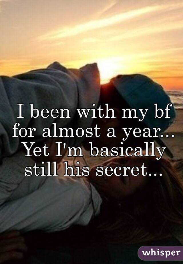 I been with my bf for almost a year... Yet I'm basically still his secret...