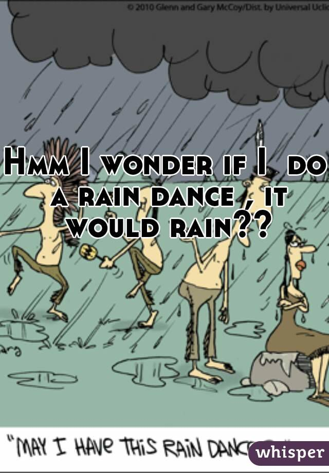 Hmm I wonder if I  do a rain dance , it would rain??