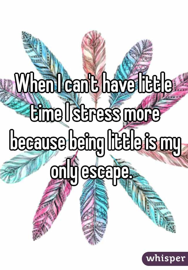 When I can't have little time I stress more because being little is my only escape.