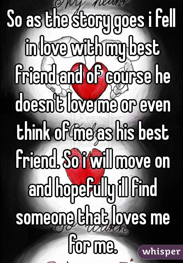So as the story goes i fell in love with my best friend and of course he doesn't love me or even think of me as his best friend. So i will move on and hopefully ill find someone that loves me for me.