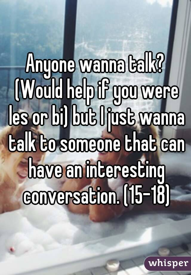 Anyone wanna talk? (Would help if you were les or bi) but I just wanna talk to someone that can have an interesting conversation. (15-18)