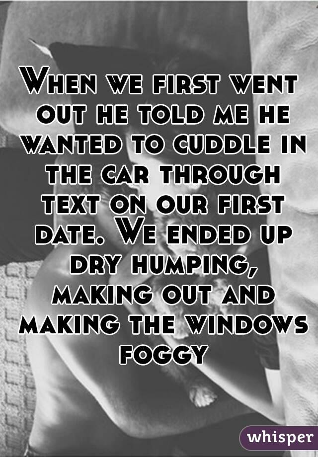 When we first went out he told me he wanted to cuddle in the car through text on our first date. We ended up dry humping, making out and making the windows foggy