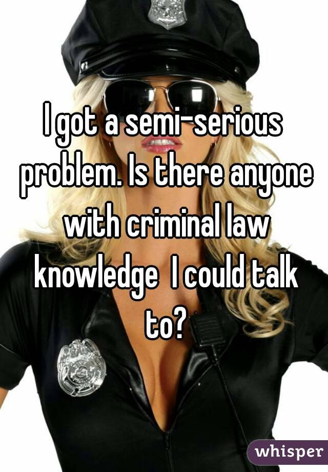 I got a semi-serious problem. Is there anyone with criminal law knowledge  I could talk to?