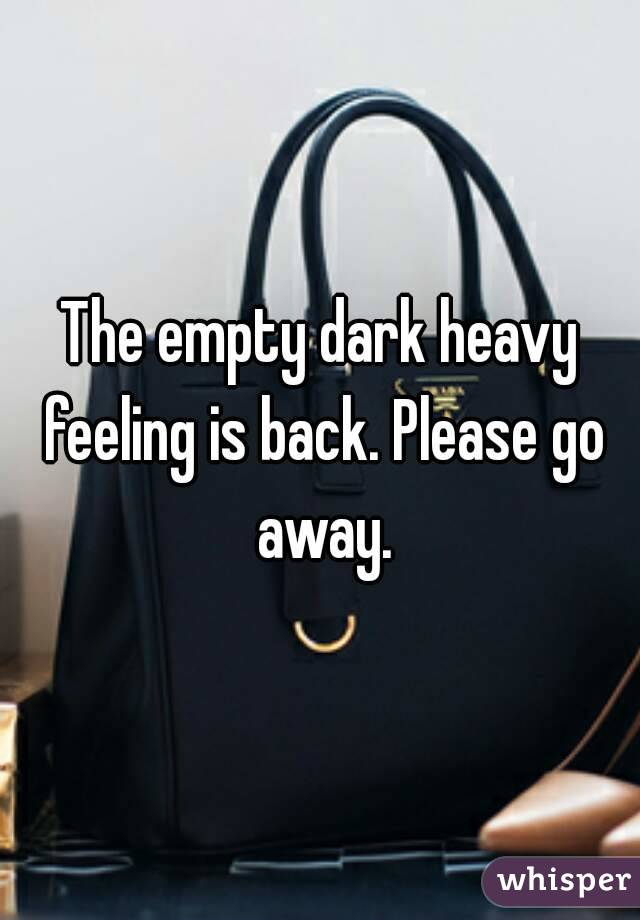 The empty dark heavy feeling is back. Please go away.