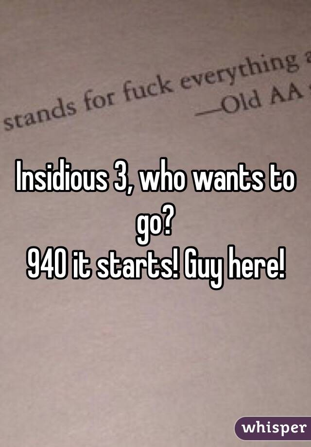 Insidious 3, who wants to go?  940 it starts! Guy here!
