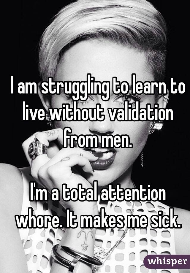 I am struggling to learn to live without validation from men.   I'm a total attention whore. It makes me sick.