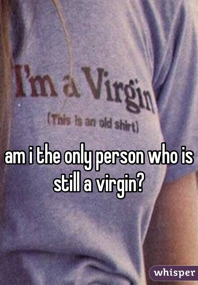 am i the only person who is still a virgin?