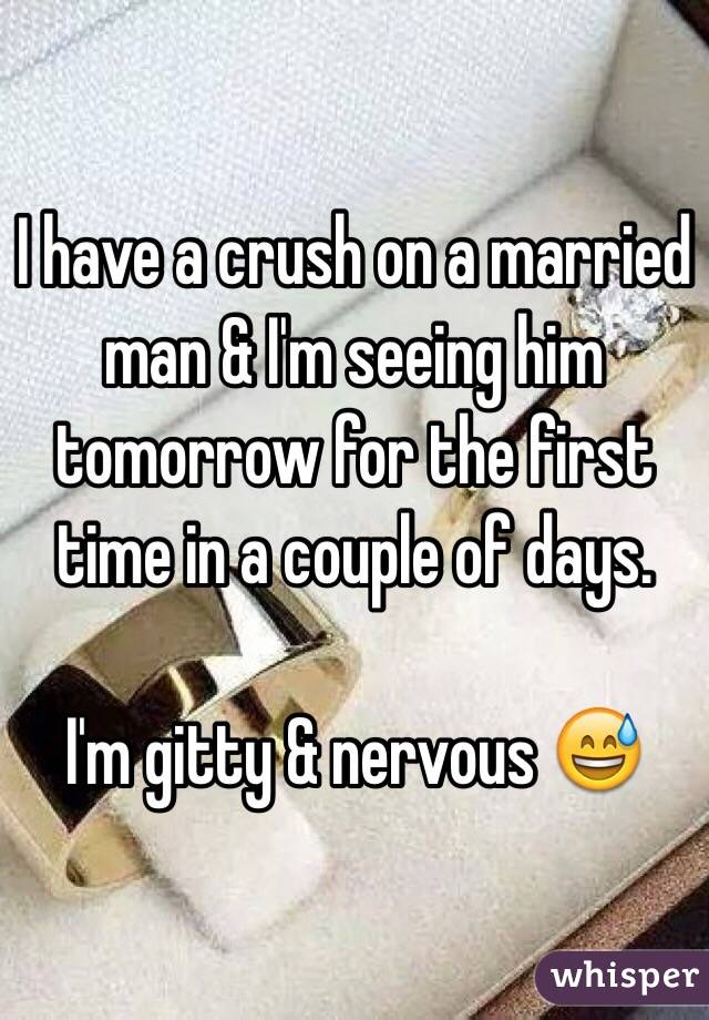 I have a crush on a married man & I'm seeing him tomorrow for the first time in a couple of days.   I'm gitty & nervous 😅