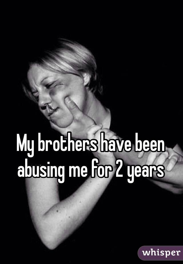 My brothers have been abusing me for 2 years