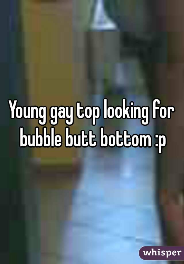 Young gay top looking for bubble butt bottom :p