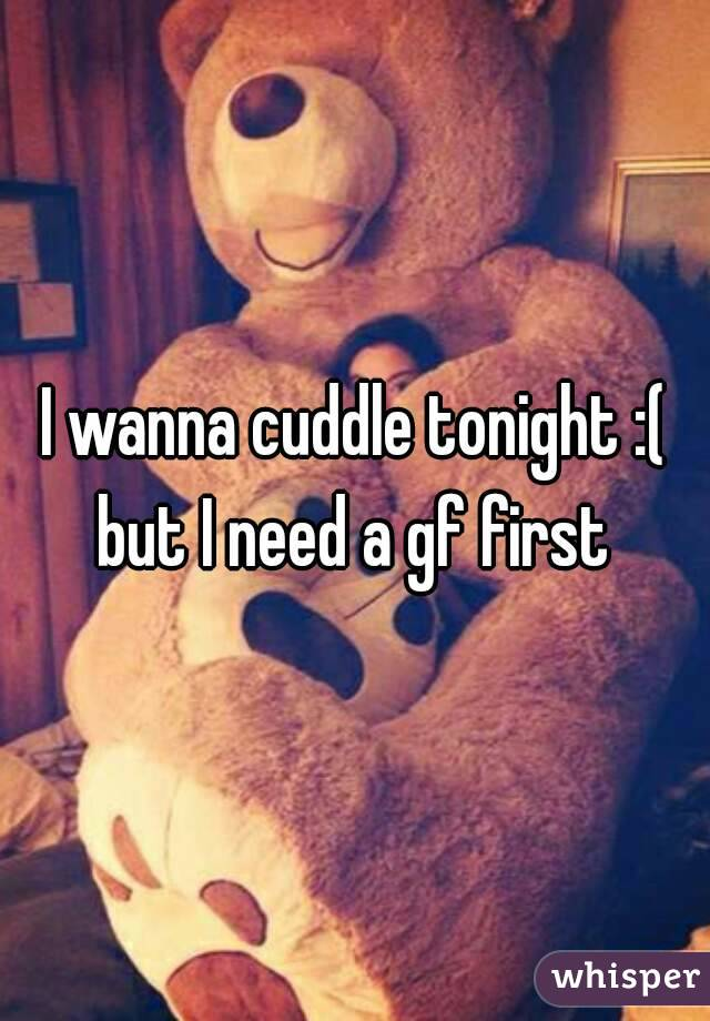I wanna cuddle tonight :( but I need a gf first