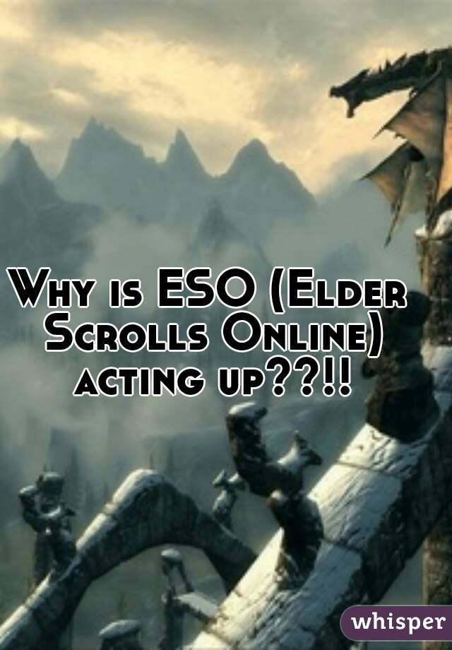 Why is ESO (Elder Scrolls Online) acting up??!!