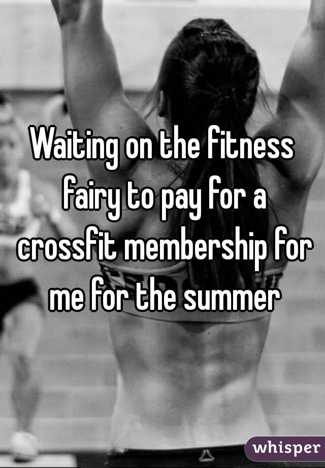 Waiting on the fitness fairy to pay for a crossfit membership for me for the summer