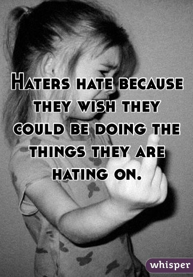 Haters hate because they wish they could be doing the things they are hating on.