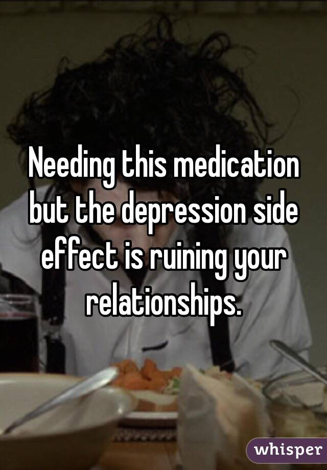 Needing this medication but the depression side effect is ruining your relationships.