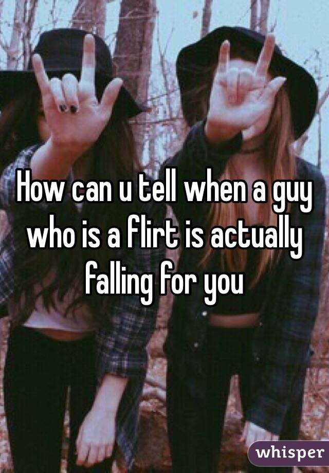 How can u tell when a guy who is a flirt is actually  falling for you