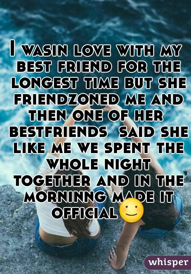I wasin love with my best friend for the longest time but she friendzoned me and then one of her  bestfriends  said she like me we spent the whole night together and in the morninng made it official☺