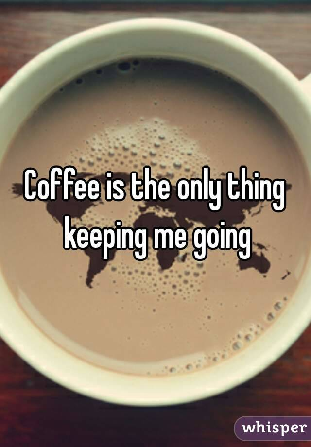 Coffee is the only thing keeping me going