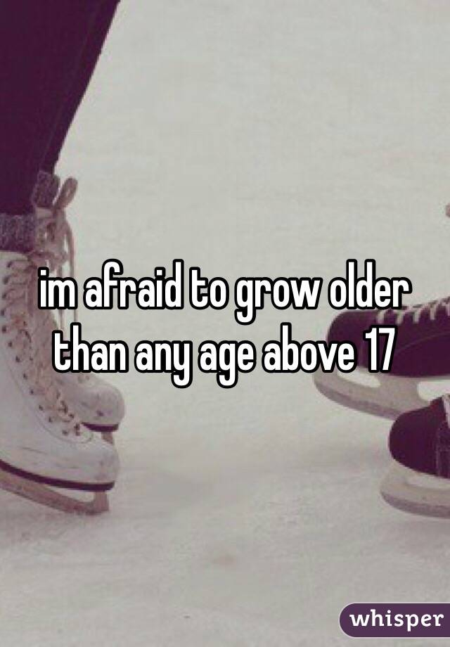 im afraid to grow older than any age above 17