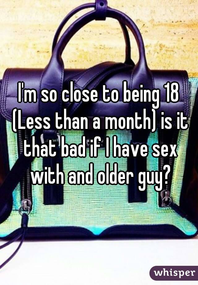 I'm so close to being 18 (Less than a month) is it that bad if I have sex with and older guy?