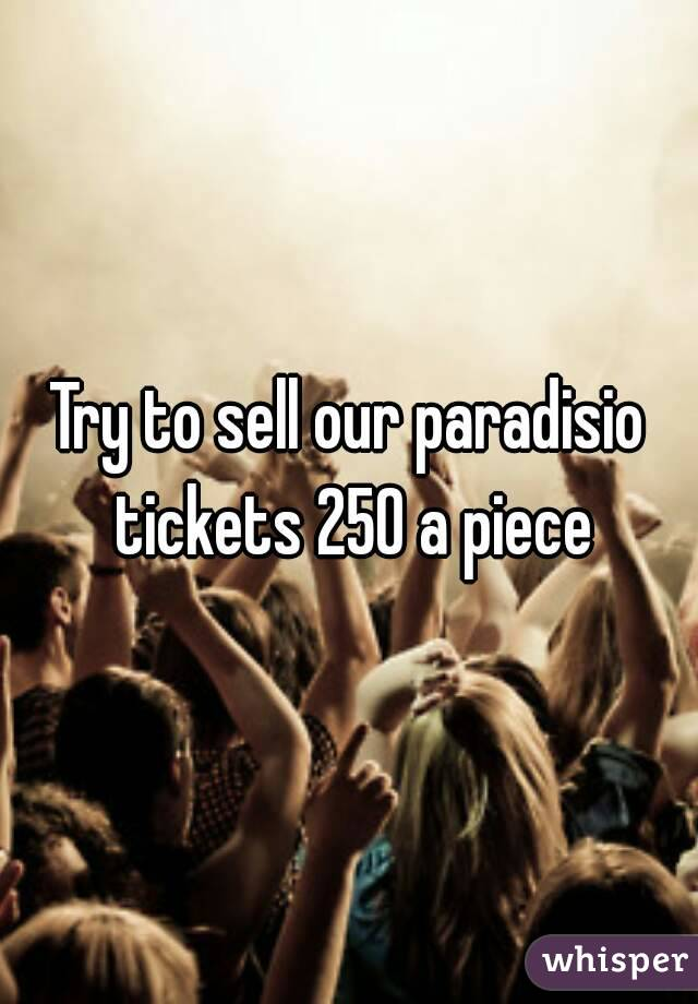 Try to sell our paradisio tickets 250 a piece