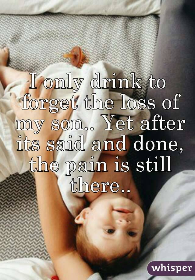 I only drink to forget the loss of my son.. Yet after its said and done, the pain is still there..