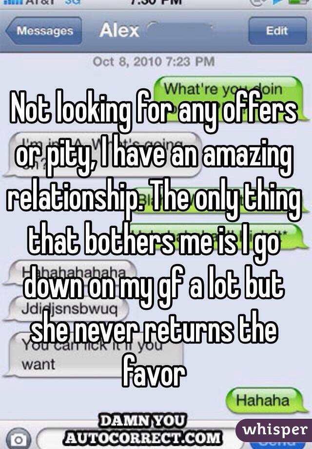 Not looking for any offers or pity, I have an amazing relationship. The only thing that bothers me is I go down on my gf a lot but she never returns the favor