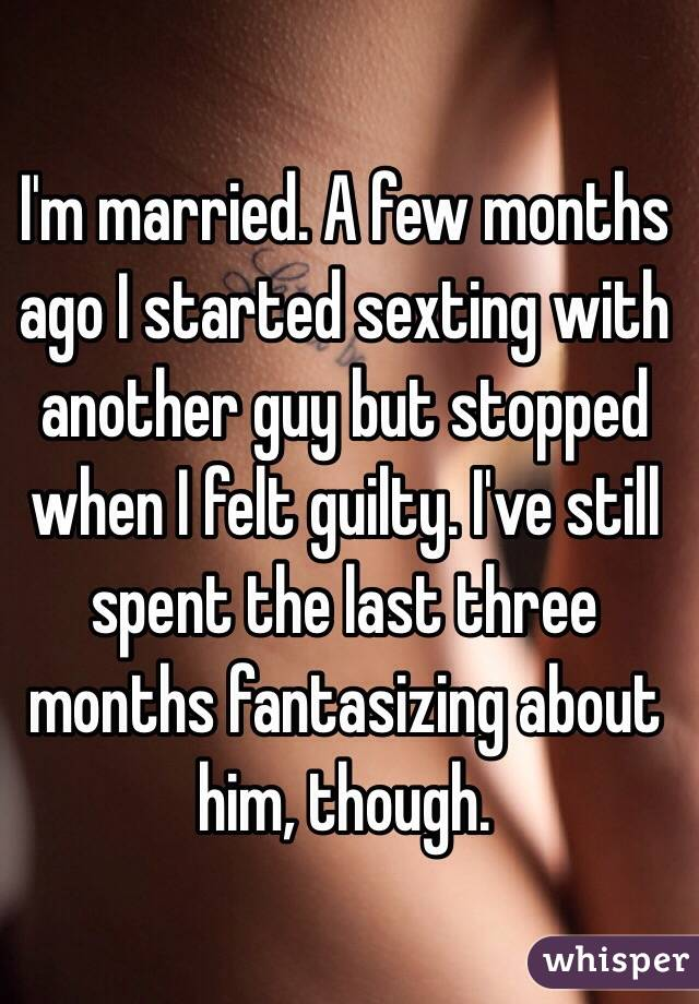 I'm married. A few months ago I started sexting with another guy but stopped when I felt guilty. I've still spent the last three months fantasizing about him, though.