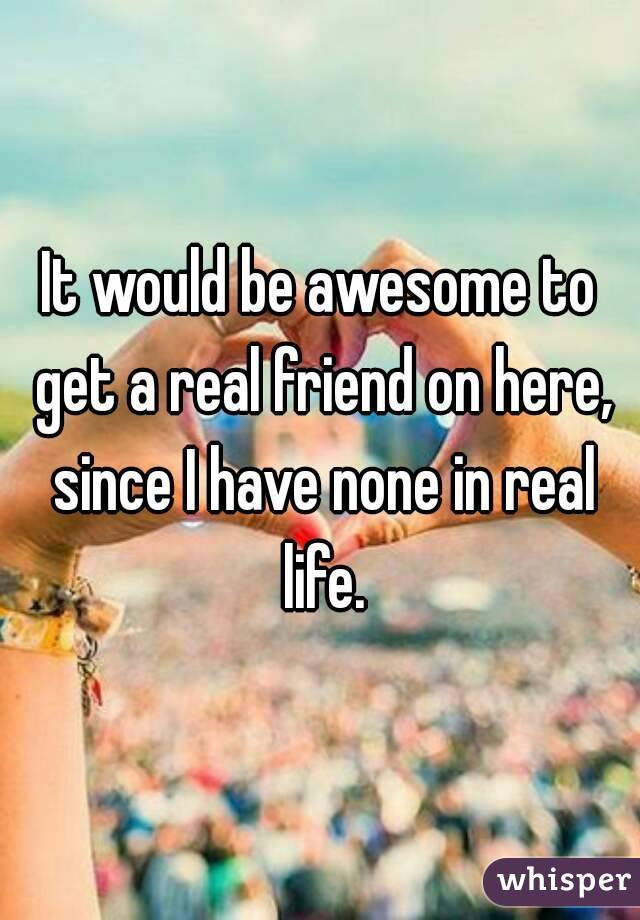 It would be awesome to get a real friend on here, since I have none in real life.