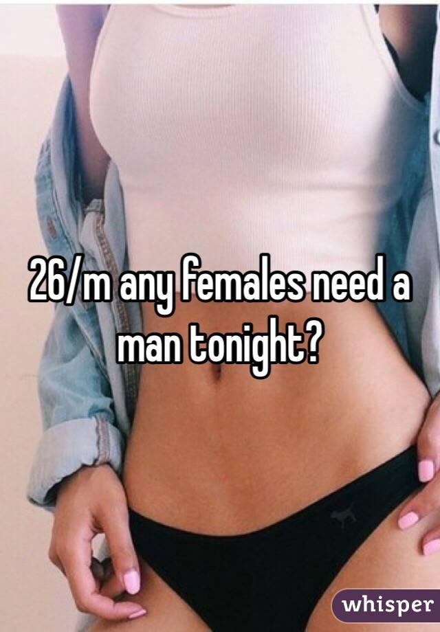 26/m any females need a man tonight?