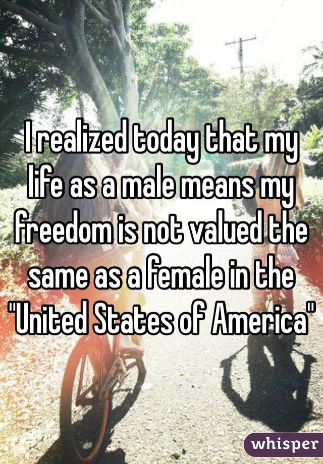 "I realized today that my life as a male means my freedom is not valued the same as a female in the ""United States of America"""