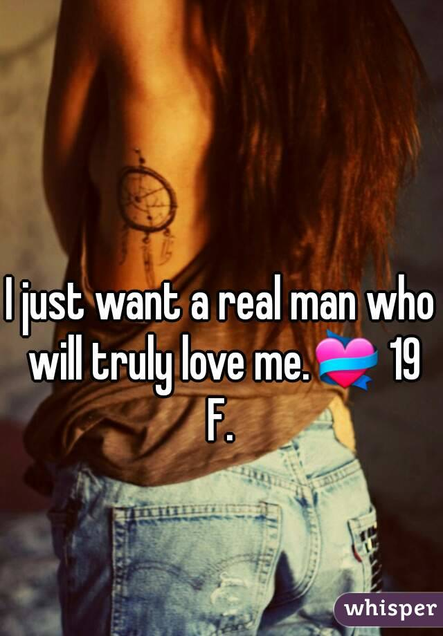 I just want a real man who will truly love me.💝 19 F.