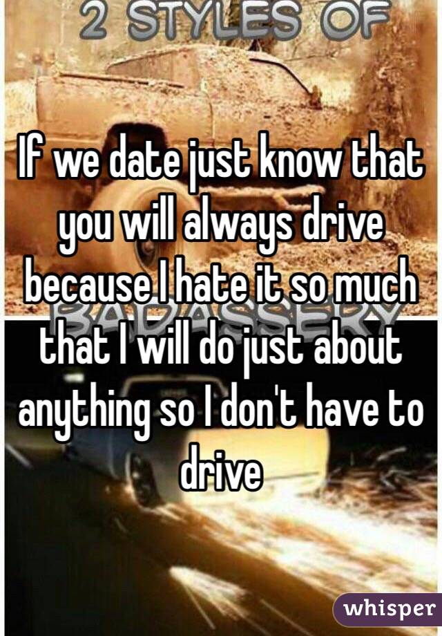 If we date just know that you will always drive because I hate it so much that I will do just about anything so I don't have to drive