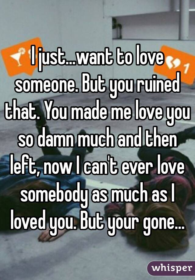 I just...want to love someone. But you ruined that. You made me love you so damn much and then left, now I can't ever love somebody as much as I loved you. But your gone...