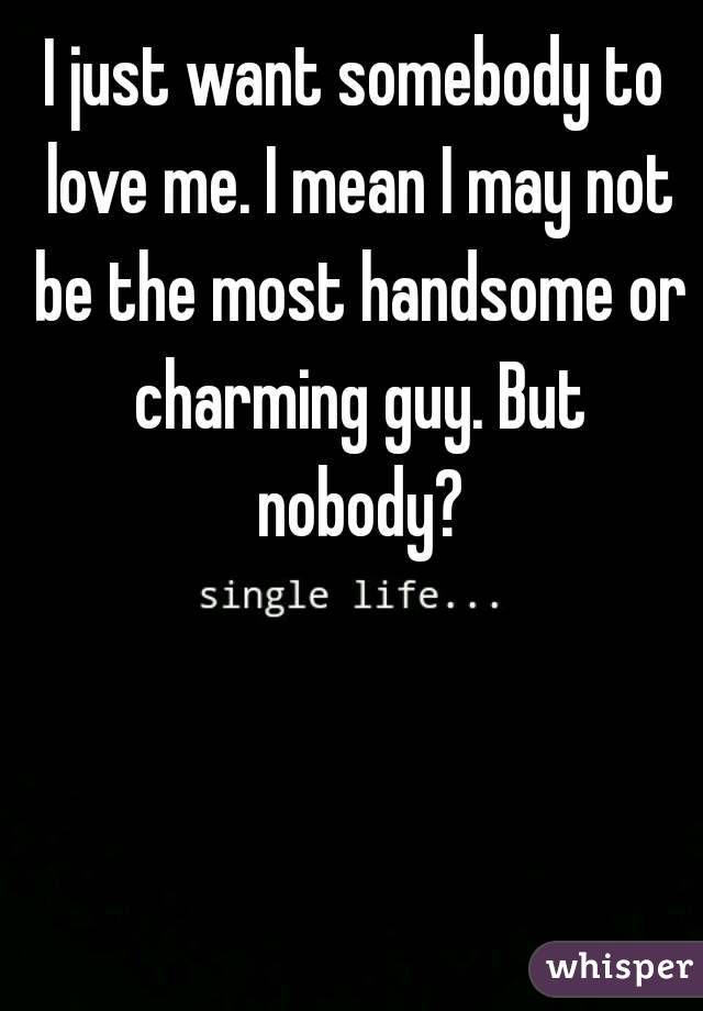 I just want somebody to love me. I mean I may not be the most handsome or charming guy. But nobody?
