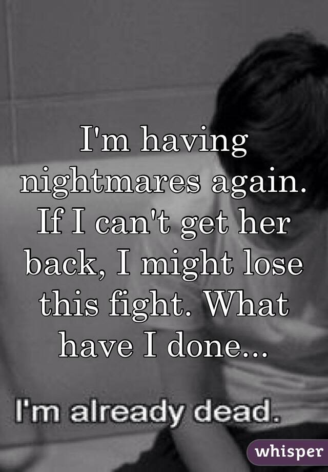 I'm having nightmares again. If I can't get her back, I might lose this fight. What have I done...