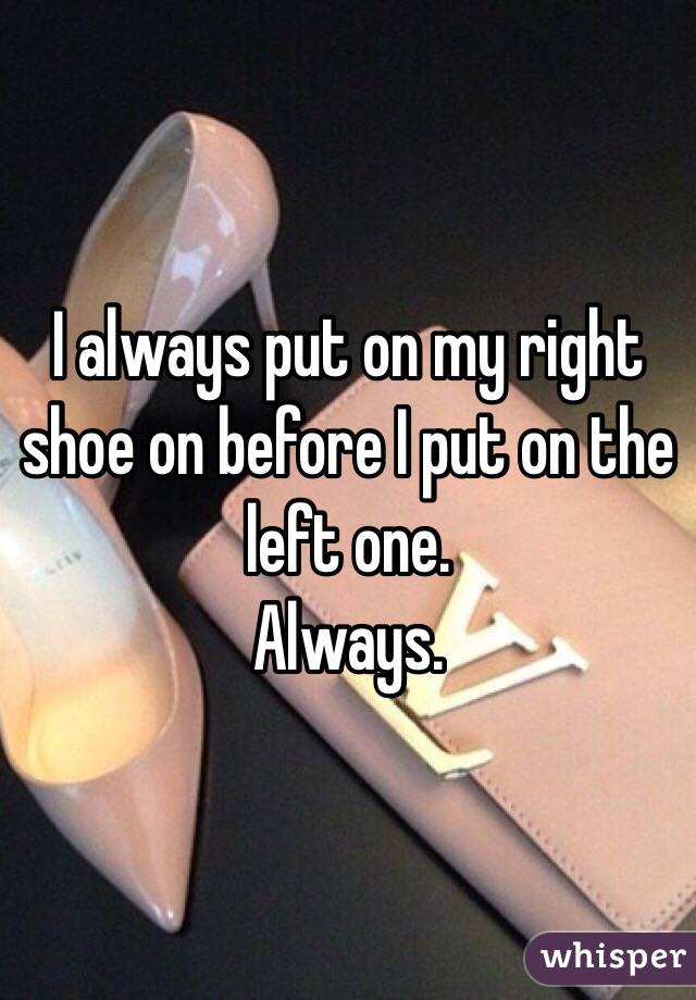 I always put on my right shoe on before I put on the left one. Always.